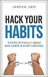 Hack Your Habits: 9 Steps to Finally Break Bad Habits & Start Thriving