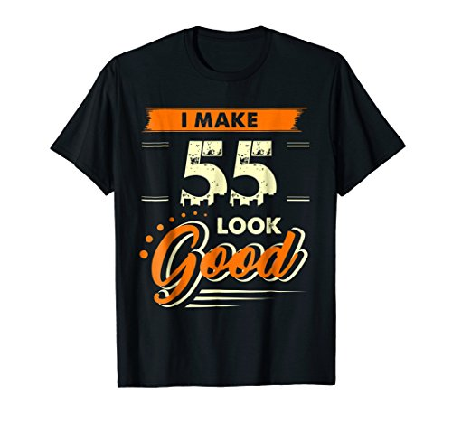 I Make 55 Years Old Look Good Shirt Funny 55th Birthday Gift (Birthday 55th Gift)