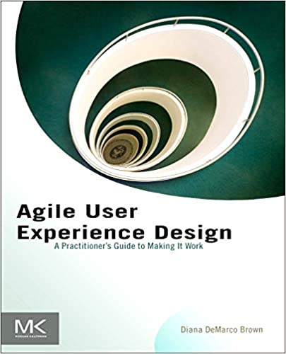 Agile User Experience Design A Practitioner S Guide To Making It Work Brown Diana 9780124159532 Amazon Com Books