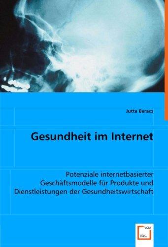 Gesundheit im Internet: Potenziale internetbasierter Geschftsmodelle fr Produkte und Dienstleistungen der Gesundheitswirtschaft (German Edition)