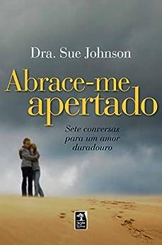 Abrace-Me Apertado - Sete Conversas para um Amor Duradouro por [Johnson, Dra. Sue]