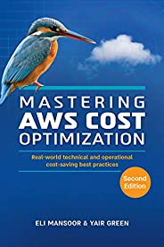 Mastering AWS Cost Optimization: Real-world technical and operational cost-saving best practices (Second Editi
