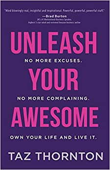 Unleash Your Awesome: No More Excuses. No More Complaining. Own Your Life and Live It