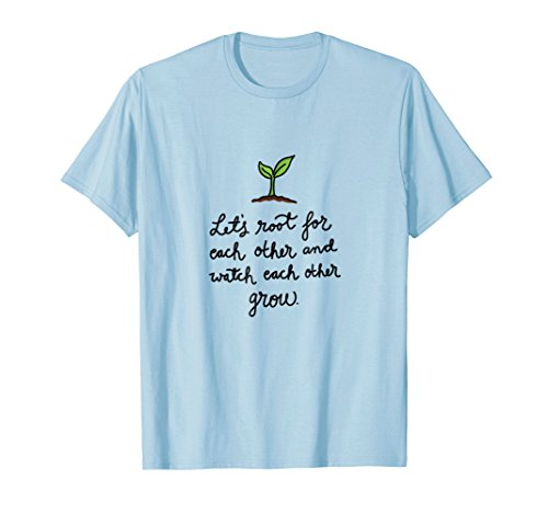 Let's Root For Each Other And Watch Each Other Grow – TShirt