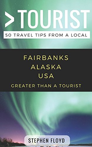 Greater Than a Tourist- Fairbanks Alaska USA: 50 Travel Tips from a Local