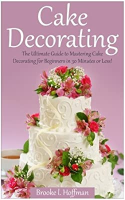 Cake Decorating The Ultimate Guide To Mastering Cake Decorating For Beginners In 30 Minutes Or Less Cake Decorating Wedding Cake Cake Techniques How To Decorate A Cake Amazon Co Uk