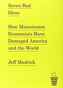Seven Bad Ideas: How Mainstream Economists Have Damaged America and the World from Knopf