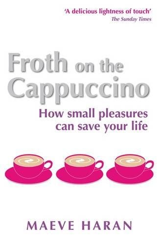 Read Online Froth on the Cappuccino: How Small Pleasures Can Save Your Life PDF
