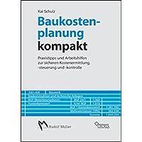 Baukostenplanung kompakt: Praxistipps und Arbeitshilfen zur sicheren Kostenermittlung, -steuerung und -kontrolle