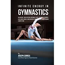 Infinite Energy in Gymnastics: Unlocking Your Resting Metabolic Rate to Reduce Injuries, Have More Energy, and Increase Concentration Levels during Competition