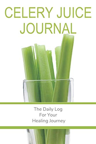 Celery Juice Journal: The Daily Log For Your Healing Journey: The Companion Logbook | Notebook For Juicing Your Way To Health - Track Your Celery Juice Cleanse & Detox For A Healthier You!