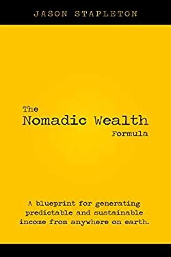 The Nomadic Wealth Formula : A blueprint for generating predictable and sustainable income from anywhere on earth