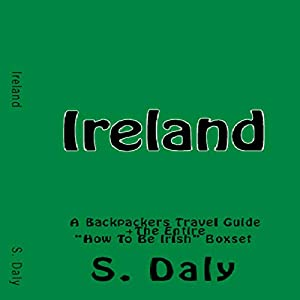 Ireland: A Backpackers Travel Guide + The Entire How to Be Irish Boxset Audiobook