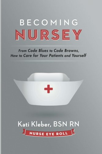 Becoming Nursey: From Code Blues to Code Browns, How to Care for Your Patients and (Kat Eye)