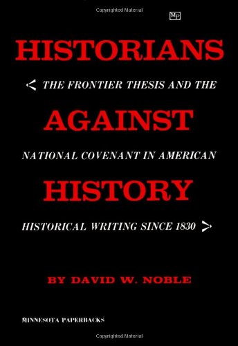 Historians against History: The Frontier Thesis and the National Covenant in American Historical Writing since 1830.