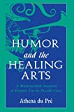 Humor and the Healing Arts : A Multimethod Analysis of Humor Use in Health Care, du Pré, Athena, 0805826475