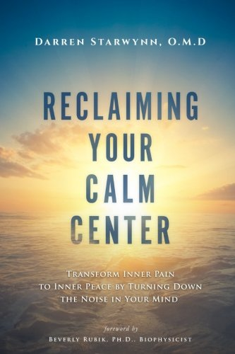 Reclaiming Your Calm Center: Transform Inner Pain to Inner Peace by Turning Down the Noise in Your Mind