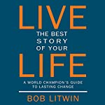 Live the Best Story of Your Life:  A World Champion's Guide to Lasting Change | Bob Litwin