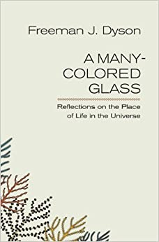 A Many-colored Glass: Reflections on the Place of Life in the Universe (Page-Barbour and Richard Lecture Series) by Freeman J. Dyson (2010-01-30)