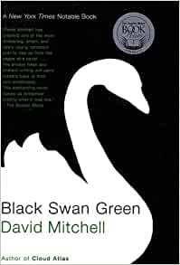 black swan green by david mitchell Happily, such a book has already been written: david mitchell's 2006 coming-of-age novel black swan green  as young david mitchell was, jason is a budding writer embarrassed by his sensitive.
