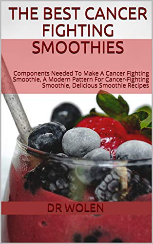 The Best Cancer Fighting Smoothies: Components Needed To Make A Cancer Fighting Smoothie, A Modern Pattern For Cancer-Fighting Smoothie, Delicious Smoothie -