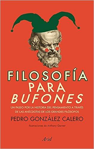 Filosofía para bufones: Un paseo por la historia del pensamiento a través de las anécdotas de los grandes filósofos Ariel: Amazon.es: Pedro González Calero: ...
