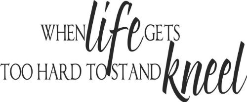 - When LIFE gets too hard to stand Kneel Praying Bible Quote Picture Art Image Design - Reduced Bargin SALE Price - Vinyl Wall Decal - 22 Colors Available 6x20
