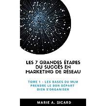 Les 7 grandes étapes du succès en marketing de réseau: TOME 1: Les bases du MLM, prendre le bon départ, bien s'organiser (French Edition)