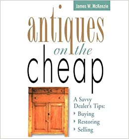 Book [Antiques on the Cheap: A Savvy Dealer's Tips : Buying, Restoring, Selling] (By: James W McKenzie) [published: November, 2003]