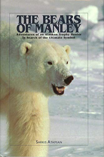 The Bears of Manley: Adventures of an Alaskan Trophy Hunter in Search of the Ultimate Symbol