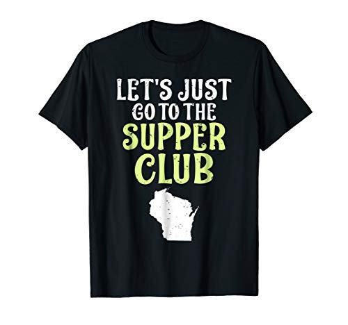 Let's Just Go to the Supper Club Wisconsin Native T-Shirt