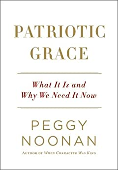 Patriotic Grace: What It Is and Why We Need It Now by [Noonan, Peggy]