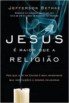 Jesus é maior que a religião: Por que a fé em Cristo é mais importante que instituições e regras religiosas