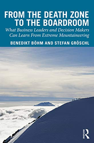 From the Death Zone to the Boardroom: What Business Leaders and Decision Makers Can Learn From Extreme Mountaineering por Benedikt Boehm,Stefan Groschl