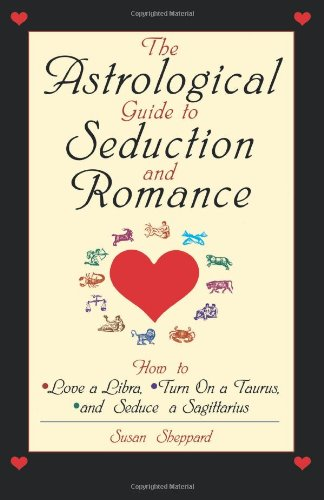 The Astrological Guide To Seduction And Romance: How to Love Libra, Turn on a Taurus, and Seduce a Sagittarius