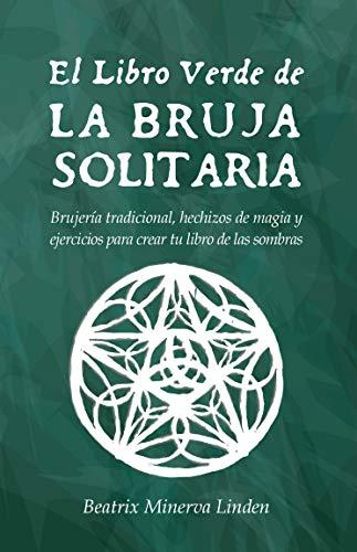 El Libro Verde De La Bruja Solitaria: Brujería tradicional, hechizos de magia y ejercicios para crear tu libro de las sombras (Spanish Edition)