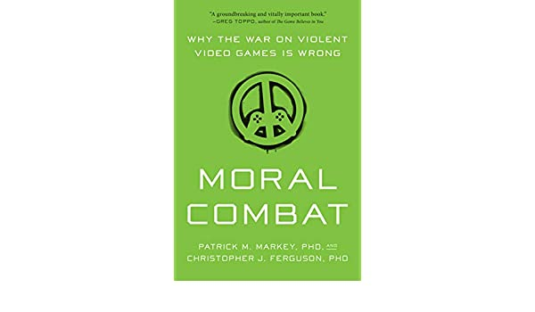 Moral Combat: Why the War on Violent Video Games Is Wrong ...