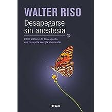 Desapegarse sin anestesia: Cómo soltarse de todo aquello que nos quita energía y bienestar (Biblioteca Walter Riso) (Spanish Edition)