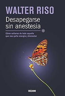Desapegarse Sin Anestesia: Como Soltarse de Todo Aquello Que Nos Quita Energia y Bienestar = Be Detached Without Anesthesia par Riso