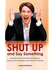 Shut Up and Say Something: Business Communication Strategies to Overcome Challenges and Influence Listeners