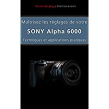 Maîtrisez les réglages de votre Sony Alpha 6000: Techniques et applications pratiques (French Edition)