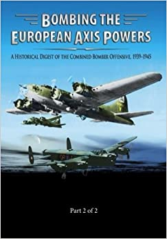 Book Bombing the European Axis Powers: A Historical Digest of the Combined Bomber Offensive 1939-1945 Part 2 of 2