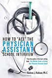 """How To """"Ace"""" The Physician Assistant School Interview: From the author of the best -selling book, The Ultimate Guide to Getting Into Physician Assistant School"""