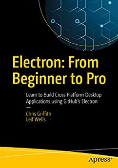 Electron: From Beginner to Pro: Learn to Build Cross Platform Desktop Applications using Github's Electron by [Griffith, Chris, Wells, Leif]