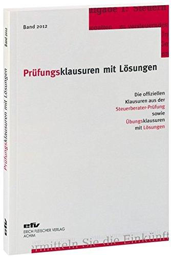 Prüfungsklausuren mit Lösungen, Band 2012: Die offiziellen Klausuren aus der Steuerberater-Prüfung 2011/2012 sowie Übungsklausuren zu den jeweiligen Prüfungsgebieten mit Lösungen