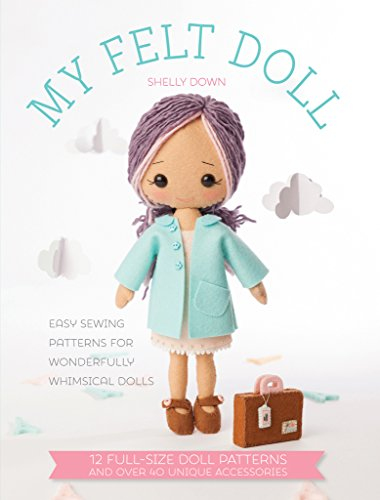 My Felt Doll: 12 Easy Patterns for Wonderful Whimsical Dolls (Black And White Quilt Patterns For Beginners)