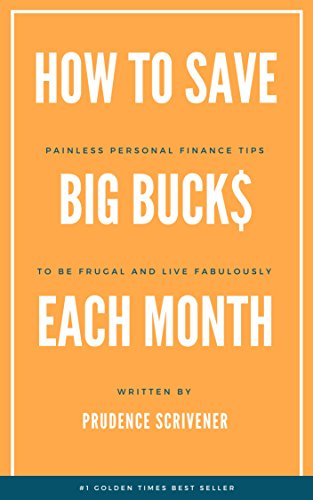 How to Save Big Buck$ Each Month: Painless Personal Finance Tips to be Frugal and Live Fabulously by [Scrivener, Prudence]