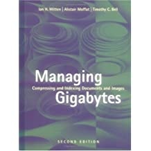 Managing Gigabytes: Compressing and Indexing Documents and Images, Second Edition (The Morgan Kaufmann Series in Multimedia Information and Systems)