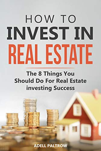 How to invest in Real Estate: The 8 Things You Should Do For Real Estate Investing Success