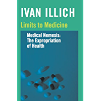 Limits to Medicine: Medical Nemesis: The Expropriation of Health (Open Forum S.)